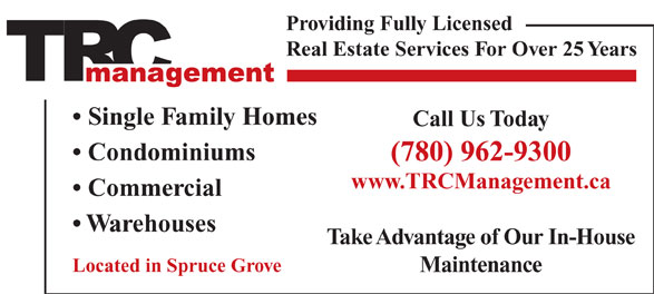 T R C Management (780-962-9300) - Display Ad - Providing Fully Licensed Real Estate Services For Over 25 Years Single Family Homes Call Us Today Condominiums (780) 962-9300 www.TRCManagement.ca Commercial Warehouses Take Advantage of Our In-House Located in Spruce Grove Maintenance