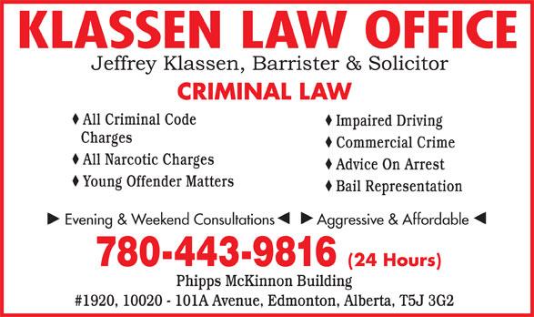 Klassen Law Office (780-413-8077) - Annonce illustrée======= - KLASSEN LAW OFFICE CRIMINAL LAW All Criminal Code Impaired Driving Charges Commercial Crime All Narcotic Charges Advice On Arrest Young Offender Matters Bail Representation Evening & Weekend Consultations          Aggressive & Affordable 780-443-9816 (24 Hours) Phipps McKinnon Building #1920, 10020 - 101A Avenue, Edmonton, Alberta, T5J 3G2 KLASSEN LAW OFFICE CRIMINAL LAW All Criminal Code Impaired Driving Charges Commercial Crime All Narcotic Charges Advice On Arrest Young Offender Matters Bail Representation Evening & Weekend Consultations          Aggressive & Affordable 780-443-9816 (24 Hours) Phipps McKinnon Building #1920, 10020 - 101A Avenue, Edmonton, Alberta, T5J 3G2