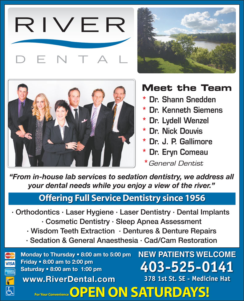 River Dental (403-526-5991) - Annonce illustrée======= - Meet the Team * Dr. Shann Snedden * Dr. Kenneth Siemens * Dr. Lydell Wenzel * Dr. Nick Douvis * Dr. J. P. Gallimore * Dr. Eryn Comeau General Dentist From in-house lab services to sedation dentistry, we address all your dental needs while you enjoy a view of the river. Offering Full Service Dentistry since 1956 · Orthodontics · Laser Hygiene · Laser Dentistry · Dental Implants · Cosmetic Dentistry · Sleep Apnea Assessment · Wisdom Teeth Extraction  · Dentures & Denture Repairs · Sedation & General Anaesthesia · Cad/Cam Restoration Monday to Thursday   8:00 am to 5:00 pm NEW PATIENTS WELCOME Friday   8:00 am to 2:00 pm Saturday   8:00 am to  1:00 pm 403-525-0141 378 1st St. SE - Medicine Hat www.RiverDental.com For Your Convenience OPEN ON SATURDAYS! Meet the Team * Dr. Shann Snedden * Dr. Kenneth Siemens * Dr. Lydell Wenzel * Dr. Nick Douvis * Dr. J. P. Gallimore * Dr. Eryn Comeau Monday to Thursday   8:00 am to 5:00 pm NEW PATIENTS WELCOME Friday   8:00 am to 2:00 pm Saturday   8:00 am to  1:00 pm 403-525-0141 378 1st St. SE - Medicine Hat www.RiverDental.com For Your Convenience OPEN ON SATURDAYS! General Dentist From in-house lab services to sedation dentistry, we address all your dental needs while you enjoy a view of the river. Offering Full Service Dentistry since 1956 · Orthodontics · Laser Hygiene · Laser Dentistry · Dental Implants · Cosmetic Dentistry · Sleep Apnea Assessment · Wisdom Teeth Extraction  · Dentures & Denture Repairs · Sedation & General Anaesthesia · Cad/Cam Restoration