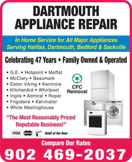 Dartmouth Appliance Repair (902-469-2037) - Display Ad - DARTMOUTH APPLIANCE REPAIR In Home Service for All Major Appliances Serving Halifax, Dartmouth, Bedford & Sackville Celebrating 47 Years   Family Owned & Operated G.E.   Hotpoint   Moffat McClary   Beaumark Eaton Viking   Kenmore KitchenAid   Whirlpool Inglis   Admiral   Roper Frigidaire   Kelvinator White Westinghouse The Most Reasonably Priced Reputable Business! Debit at the Door Compare Our Rates 902 469-2037 DARTMOUTH APPLIANCE REPAIR In Home Service for All Major Appliances Serving Halifax, Dartmouth, Bedford & Sackville Celebrating 47 Years   Family Owned & Operated G.E.   Hotpoint   Moffat McClary   Beaumark Eaton Viking   Kenmore KitchenAid   Whirlpool Inglis   Admiral   Roper Frigidaire   Kelvinator White Westinghouse The Most Reasonably Priced Reputable Business! Debit at the Door Compare Our Rates 902 469-2037