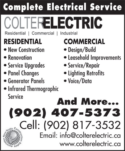 Colter Electric (902-407-5373) - Annonce illustrée======= - Leasehold Improvements Complete Electrical ServiceComplete Electrical Serv RESIDENTIAL COMMERCIAL New Construction Design/Build Renovation Service Upgrades Service/Repair Panel Changes Lighting Retrofits Generator Panels Voice/Data Infrared Thermographic Service And More... (902) 407-5373 Cell: (902) 817-3532 www.colterelectric.ca