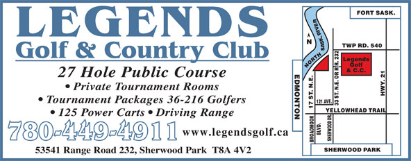 Legends Golf & Country Club (780-449-4911) - Display Ad - 27 Hole Public Course Private Tournament Rooms Tournament Packages 36-216 Golfers 125 Power Carts   Driving Range www.legendsgolf.ca 780-449-4911 53541 Range Road 232, Sherwood Park  T8A 4V2