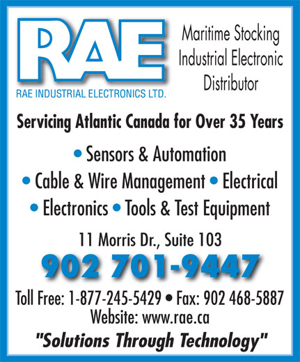 "RAE Industrial Electronics Limited (902-468-1238) - Annonce illustrée======= - Maritime Stocking Industrial Electronic Distributor Servicing Atlantic Canada for Over 35 Years Sensors & Automation Cable & Wire Management   Electrical Electronics   Tools & Test Equipment 11 Morris Dr., Suite 103 902 701-9447 Toll Free: 1-877-245-5429   Fax: 902 468-5887 Website: www.rae.ca ""Solutions Through Technology"""