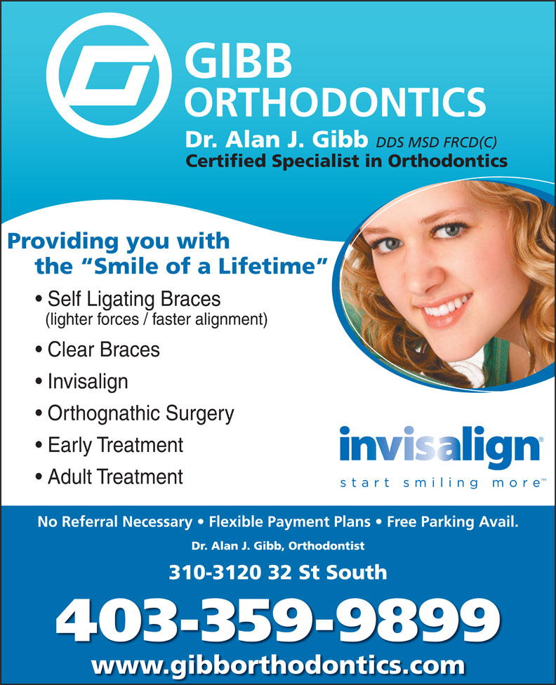 Gibb Orthodontics (403-380-4999) - Annonce illustrée======= - DDS MSD FRCD(C) Certified Specialist in Orthodontics Providing you with the  Smile of a Lifetime Self Ligating Braces (lighter forces / faster alignment) Clear Braces Invisalign Orthognathic Surgery Early Treatment Adult Treatment No Referral Necessary   Flexible Payment Plans   Free Parking Avail. Dr. Alan J. Gibb, Orthodontist 310-3120 32 St South 403-359-9899 www.gibborthodontics.com Dr. Alan J. Gibb