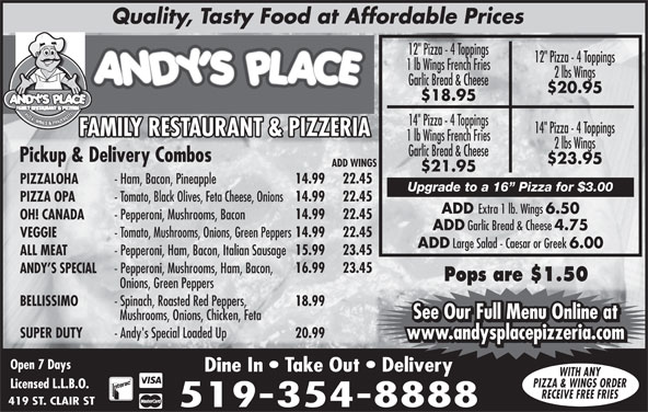 """Andy's Place (519-354-8888) - Annonce illustrée======= - PIZZA, WINGS & PANZEROTT 14"""" Pizza - 4 Toppings FAMILY RESTAURANT & PIZZERIAFAMILY RESTAURANT & PIZZERIAFF 1 lb Wings French Fries 2 lbs Wings Garlic Bread & Cheese Pickup & Delivery Combos $23.95 ADD WINGS $21.95 14.99 22.45 PIZZALOHA - Ham, Bacon, Pineapple Upgrade to a 16  Pizza for $3.00 14.99 22.45 PIZZA OPA - Tomato, Black Olives, Feta Cheese, Onions ADD Extra 1 lb. Wings 6.50 14.99 22.45 OH! CANADA - Pepperoni, Mushrooms, Bacon ADD Garlic Bread & Cheese 4.75 14.99 22.45 VEGGIE - Tomato, Mushrooms, Onions, Green Peppers ADD Large Salad - Caesar or Greek 6.00 15.99 23.45 ALL MEAT - Pepperoni, Ham, Bacon, Italian Sausage 16.99 23.45 ANDY S SPECIAL - Pepperoni, Mushrooms, Ham, Bacon, Pops are $1.50 Onions, Green Peppers BELLISSIMO - Spinach, Roasted Red Peppers, 18.99 See Our Full Menu Online at Mushrooms, Onions, Chicken, Feta SUPER DUTY - Andy's Special Loaded Up 20.99 www.andysplacepizzeria.com Open 7 Days Dine In   Take Out   Delivery WITH ANY PIZZA & WINGS ORDER Licensed L.L.B.O. RECEIVE FREE FRIES 419 ST. CLAIR ST 519-354-8888 See Our Full Menu Online at Quality, Tasty Food at Affordable Prices 12"""" Pizza - 4 Toppings 1 lb Wings French Fries 2 lbs Wings Garlic Bread & Cheese $20.95 $18.95"""