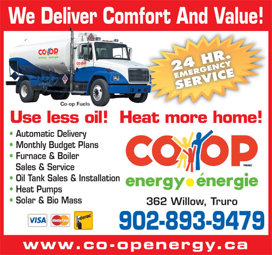 Co-op Fuels (902-893-9479) - Display Ad - 362 Willow, Truro 902-893-9479 www.co-openergy.ca We Deliver Comfort And Value! 24 HR.EMERGENCYSERVICE Co-op Fuels Use less oil!  Heat more home! Automatic Delivery Monthly Budget Plans Furnace & Boiler Sales & Service Oil Tank Sales & Installation Heat Pumps Solar & Bio Mass