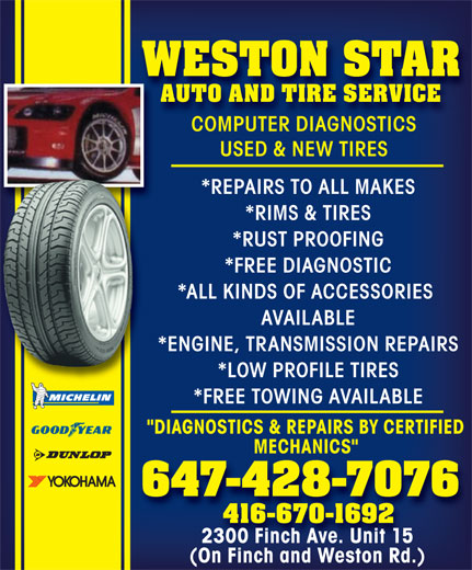 """Weston Star Auto (647-428-7076) - Annonce illustrée======= - WESTON STAR AUTO AND TIRE SERVICE COMPUTER DIAGNOSTICS USED & NEW TIRES *REPAIRS TO ALL MAKES *RIMS & TIRES *RUST PROOFING *FREE DIAGNOSTIC *ALL KINDS OF ACCESSORIES AVAILABLE *ENGINE, TRANSMISSION REPAIRS *LOW PROFILE TIRES *FREE TOWING AVAILABLE """"DIAGNOSTICS & REPAIRS BY CERTIFIED MECHANICS"""" 647-428-7076 416-670-1692 2300 Finch Ave. Unit 15 (On Finch and Weston Rd.)"""
