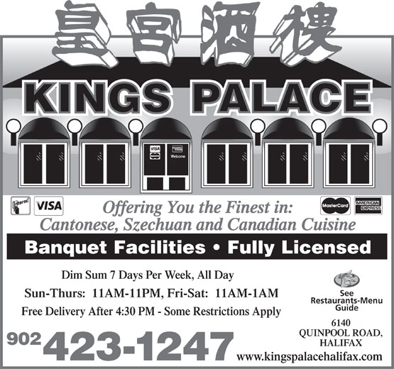 Kings Palace Restaurant (902-423-1247) - Display Ad - Offering You the Finest in: Cantonese, Szechuan and Canadian Cuisine Banquet Facilities   Fully Licensed Dim Sum 7 Days Per Week, All Day See Sun-Thurs:  11AM-11PM, Fri-Sat:  11AM-1AM Restaurants-Menu Guide Free Delivery After 4:30 PM - Some Restrictions Apply 6140 QUINPOOL ROAD, 902 HALIFAX www.kingspalacehalifax.com 423-1247 Welcome