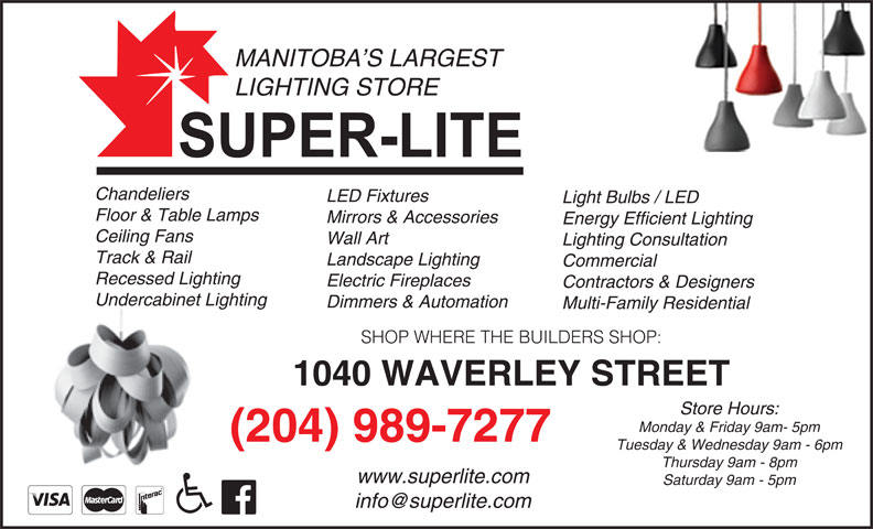 Super-Lite Lighting Limited (204-989-7277) - Display Ad - SHOP WHERE THE BUILDERS SHOP: 1040 WAVERLEY STREET Store Hours: Monday & Friday 9am- 5pm (204) 989-7277 Tuesday & Wednesday 9am - 6pm Thursday 9am - 8pm www.superlite.com Saturday 9am - 5pm MANITOBA S LARGEST LIGHTING STORE Chandeliers LED Fixtures Light Bulbs / LED Floor & Table Lamps Mirrors & Accessories Energy Efficient Lighting Ceiling Fans Wall Art Lighting Consultation Track & Rail Landscape Lighting Commercial Recessed Lighting Electric Fireplaces Contractors & Designers Undercabinet Lighting Dimmers & Automation Multi-Family Residential