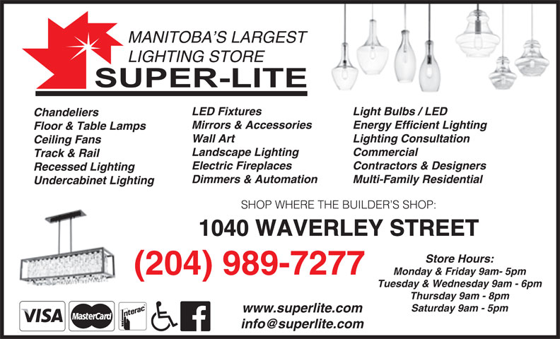 Super-Lite Lighting Limited (204-989-7277) - Display Ad - Track & Rail Contractors & Designers Electric Fireplaces Recessed Lighting Multi-Family Residential Dimmers & Automation Undercabinet Lighting SHOP WHERE THE BUILDER S SHOP: 1040 WAVERLEY STREET Store Hours: (204) 989-7277 Monday & Friday 9am- 5pm Tuesday & Wednesday 9am - 6pm Thursday 9am - 8pm Saturday 9am - 5pm www.superlite.com MANITOBA S LARGEST LIGHTING STORE Light Bulbs / LED LED Fixtures Chandeliers Energy Efficient LightingMirrors & Accessories Floor & Table Lamps Lighting Consultation Wall Art Ceiling Fans Commercial Landscape Lighting Track & Rail Contractors & Designers Electric Fireplaces Recessed Lighting Multi-Family Residential Dimmers & Automation Undercabinet Lighting SHOP WHERE THE BUILDER S SHOP: 1040 WAVERLEY STREET Store Hours: (204) 989-7277 Monday & Friday 9am- 5pm Tuesday & Wednesday 9am - 6pm Thursday 9am - 8pm Saturday 9am - 5pm www.superlite.com Floor & Table Lamps Lighting Consultation Wall Art Ceiling Fans Commercial Landscape Lighting MANITOBA S LARGEST LIGHTING STORE Light Bulbs / LED LED Fixtures Chandeliers Energy Efficient LightingMirrors & Accessories