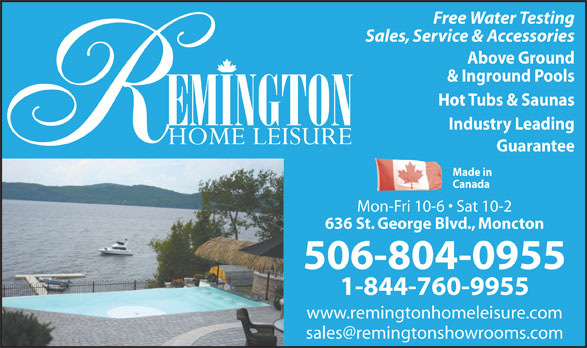 Remington Home Leisure (506-854-3040) - Annonce illustrée======= - Guarantee Made in Canada Mon-Fri 10-6   Sat 10-2 636 St. George Blvd., Moncton 506-804-0955 1-844-760-9955 www.remingtonhomeleisure.com Free Water Testing Sales, Service & Accessories Above Ground & Inground Pools Hot Tubs & Saunas Industry Leading