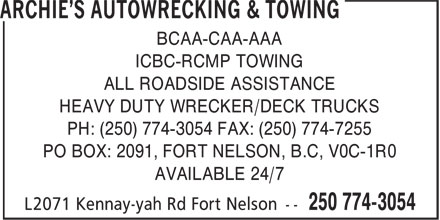 Archie's Autowrecking & Towing (250-774-3054) - Display Ad - ALL ROADSIDE ASSISTANCE BCAA-CAA-AAA ICBC-RCMP TOWING HEAVY DUTY WRECKER/DECK TRUCKS PO BOX: 2091, FORT NELSON, B.C, V0C-1R0 PH: (250) 774-3054 FAX: (250) 774-7255 AVAILABLE 24/7