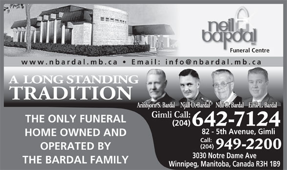 Neil Bardal Funeral Centre (204-949-2200) - Display Ad - Funeral Centre A LONG STANDING TRADITION Eirik L. BardalNjall O. BardalNeil O. BardalArinbjorn S. Bardal THE ONLY FUNERAL 642-7124 (204) 82 - 5th Avenue, Gimli HOME OWNED AND Call: (204) 949-2200 OPERATED BY 3030 Notre Dame Ave THE BARDAL FAMILY Winnipeg, Manitoba, Canada R3H 1B9