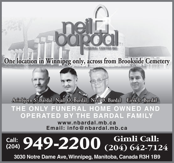 Neil Bardal Funeral Centre (204-949-2200) - Display Ad - One location in Winnipeg only, across from Brookside Cemetery Eirik L. Bardal Njall O. Bardal Neil O. Bardal Arinbjorn S. Bardal THE ONLY FUNERAL HOME OWNED AND OPERATED BY THE BARDAL FAMILY www.nbardal.mb.ca 3030 Notre Dame Ave, Winnipeg, Manitoba, Canada R3H 1B9 One location in Winnipeg only, across from Brookside Cemetery Eirik L. Bardal Njall O. Bardal Neil O. Bardal Arinbjorn S. Bardal THE ONLY FUNERAL HOME OWNED AND OPERATED BY THE BARDAL FAMILY www.nbardal.mb.ca 3030 Notre Dame Ave, Winnipeg, Manitoba, Canada R3H 1B9