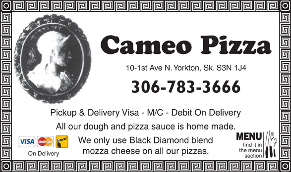 Cameo Pizza (306-783-3666) - Annonce illustrée======= - 10-1st Ave N. Yorkton, Sk. S3N 1J4 306-783-3666 Pickup & Delivery Visa - M/C - Debit On Delivery All our dough and pizza sauce is home made. We only use Black Diamond blend mozza cheese on all our pizzas. On Delivery
