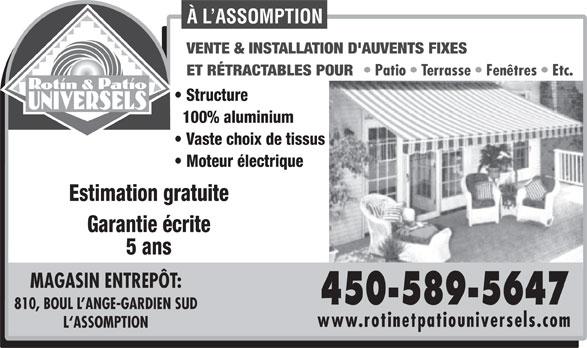 Rotin & Patio Universels (450-589-5647) - Annonce illustrée======= - À L ASSOMPTION VENTE & INSTALLATION D'AUVENTS FIXES ET RÉTRACTABLES POUR Patio   Terrasse   Fenêtres   Etc. Structure 100% aluminium Vaste choix de tissus Moteur électrique Estimation gratuite Garantie écrite 5 ans MAGASIN ENTREPÔT: 450-589-5647 810, BOUL L ANGE-GARDIEN SUD www.rotinetpatiouniversels.com L`ASSOMPTION