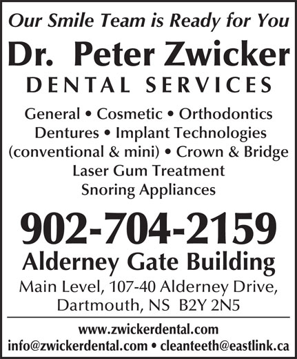 Dr. Peter Zwicker (902-464-4642) - Annonce illustrée======= - Our Smile Team is Ready for You Dr.  Peter Zwicker DENTAL SERVICE General   Cosmetic   Orthodontics Dentures   Implant Technologies (conventional & mini)   Crown & Bridge Laser Gum Treatment Snoring Appliances 902-704-2159 Alderney Gate Building Main Level, 107-40 Alderney Drive, Dartmouth, NS  B2Y 2N5 www.zwickerdental.com Our Smile Team is Ready for You Dr.  Peter Zwicker DENTAL SERVICE General   Cosmetic   Orthodontics Dentures   Implant Technologies (conventional & mini)   Crown & Bridge Laser Gum Treatment Snoring Appliances 902-704-2159 Alderney Gate Building Main Level, 107-40 Alderney Drive, Dartmouth, NS  B2Y 2N5 www.zwickerdental.com