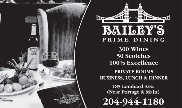 Bailey's Restaurant & Bar (204-944-1180) - Annonce illustrée======= - 300 Wines 50 Scotches 100% Excellence PRIVATE ROOMS BUSINESS, LUNCH & DINNER 185 Lombard Ave. (Near Portage & Main) 204-944-1180 300 Wines 50 Scotches 100% Excellence PRIVATE ROOMS BUSINESS, LUNCH & DINNER 185 Lombard Ave. (Near Portage & Main) 204-944-1180