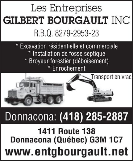 Entreprises Gilbert Bourgault (418-285-2887) - Annonce illustrée======= - GILBERT BOURGAULT Les Entreprises INC R.B.Q. 8279-2953-23 * Excavation résidentielle et commerciale * Installation de fosse septique * Broyeur forestier (déboisement) * Enrochement Transport en vrac Donnacona: (418) 285-2887 1411 Route 138 Donnacona (Québec) G3M 1C7 www.entgbourgault.net Les Entreprises GILBERT BOURGAULT INC R.B.Q. 8279-2953-23 * Excavation résidentielle et commerciale * Installation de fosse septique * Broyeur forestier (déboisement) * Enrochement Transport en vrac Donnacona: (418) 285-2887 1411 Route 138 Donnacona (Québec) G3M 1C7 www.entgbourgault.net