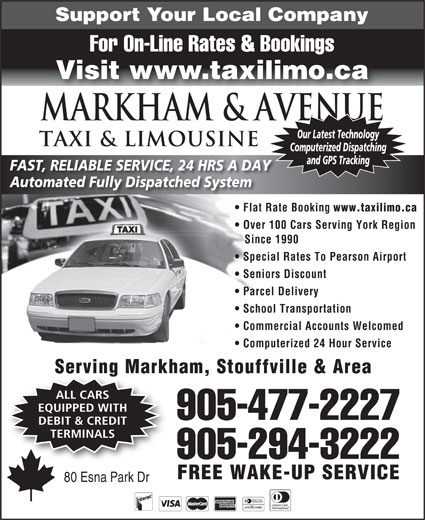 Markham Taxi & Limousine (905-477-2227) - Annonce illustrée======= - and GPS Tracking FAST, RELIABLE SERVICE, 24 HRS A DAY Automated Fully Dispatched System Flat Rate Booking www.taxilimo.ca Over 100 Cars Serving York Region Since 1990 Special Rates To Pearson Airport Seniors Discount Parcel Delivery School Transportation Commercial Accounts Welcomed Computerized 24 Hour Service Serving Markham, Stouffville & Area ALL CARS EQUIPPED WITH 905-477-2227 DEBIT & CREDIT TERMINALS 905-294-3222 FREE WAKE-UP SERVICE 80 Esna Park Dr Support Your Local Company For On-Line Rates & Bookings Visit www.taxilimo.ca Markham & AVENUE Our Latest Technology TAXI & LIMOUSINE Computerized Dispatching