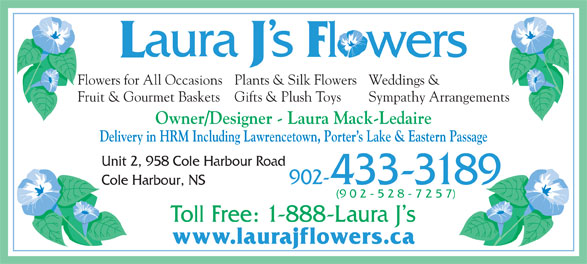 Laura J's Flowers (902-433-3189) - Display Ad - Owner/Designer - Laura Mack-Ledaire Delivery in HRM Including Lawrencetown, Porter s Lake & Eastern Passage Unit 2, 958 Cole Harbour Road 902-433-3189 Cole Harbour, NS Toll Free: 1-888-Laura J s www.laurajflowers.ca Weddings &Flowers for All OccasionsPlants & Silk Flowers Sympathy ArrangementsFruit & Gourmet Baskets Gifts & Plush Toys (9 0 2 - 5 2 8 - 7 2 5 7) Owner/Designer - Laura Mack-Ledaire Delivery in HRM Including Lawrencetown, Porter s Lake & Eastern Passage Unit 2, 958 Cole Harbour Road 902-433-3189 Cole Harbour, NS (9 0 2 - 5 2 8 - 7 2 5 7) Toll Free: 1-888-Laura J s www.laurajflowers.ca Weddings &Flowers for All OccasionsPlants & Silk Flowers Sympathy ArrangementsFruit & Gourmet Baskets Gifts & Plush Toys