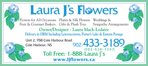 Laura J's Flowers (902-433-3189) - Display Ad - Weddings &Flowers for All OccasionsPlants & Silk Flowers Sympathy ArrangementsFruit & Gourmet Baskets Gifts & Plush Toys Owner/Designer - Laura Mack-Ledaire Delivery in HRM Including Lawrencetown, Porter s Lake & Eastern Passage Unit 2, 958 Cole Harbour Road Cole Harbour, NS 902-433-3189 (9 0 2 - 5 2 8 - 7 2 5 7) Toll Free: 1-888-Laura J s www.ljflowers.ca