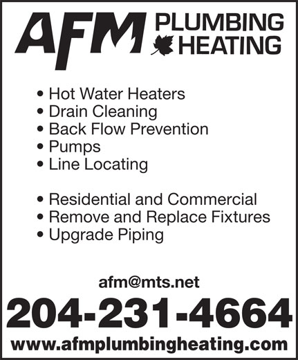 AFM Plumbing & Heating (204-231-4664) - Display Ad - Upgrade Piping 204-231-4664 www.afmplumbingheating.com Hot Water Heaters Drain Cleaning Back Flow Prevention Pumps Line Locating Residential and Commercial Remove and Replace Fixtures Upgrade Piping 204-231-4664 www.afmplumbingheating.com Hot Water Heaters Drain Cleaning Back Flow Prevention Pumps Line Locating Residential and Commercial Remove and Replace Fixtures