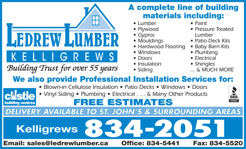 LeDrew Lumber Co Ltd (709-834-2051) - Display Ad - A complete line of building materials including: Lumber Paint Plywood Pressure Treated Gyproc Lumber Mouldings Patio Deck Kits Hardwood Flooring  Baby Barn Kits Windows Plumbing Doors Electrical Insulation Shingles Building Trust for over 55 years Siding ... & MUCH MORE We also provide Professional Installation Services for: Blown-in Cellulose Insulation   Patio Decks   Windows   Doors Vinyl Siding   Plumbing   Electrical . . . & Many Other Products FREE ESTIMATES DELIVERY AVAILABLE TO ST. JOHN S & SURROUNDING AREAS Kelligrews 834-2051