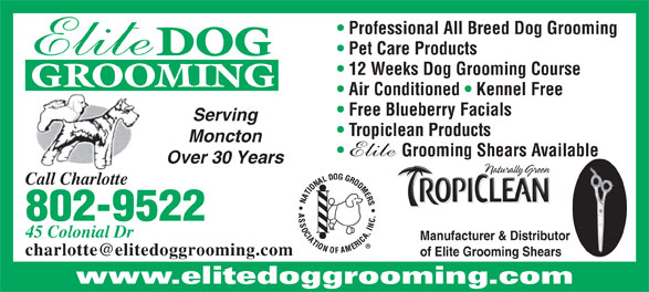 Elite Dog Grooming (506-855-8808) - Display Ad - GROOMING Air Conditioned   Kennel Free Free Blueberry Facials Serving Tropiclean Products Moncton Grooming Shears Available Over 30 Years Call Charlotte 802-9522 45 Colonial Dr Manufacturer & Distributor of Elite Grooming Shears www.elitedoggrooming.com 12 Weeks Dog Grooming Course Professional All Breed Dog Grooming Pet Care Products DOG