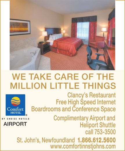 Comfort Inn (709-753-3500) - Annonce illustrée======= - Free High Speed Internet Boardrooms and Conference Space Complimentary Airport and AIRPORT Heliport Shuttle call 753-3500 St. John s, Newfoundland 1.866.612.5600 www.comfortinnstjohns.com WE TAKE CARE OF THE MILLION LITTLE THINGS Clancy s Restaurant