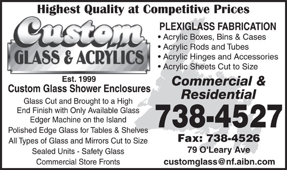 Custom Glass & Acrylics (709-738-4527) - Annonce illustrée======= - PLEXIGLASS FABRICATION Acrylic Boxes, Bins & Cases Acrylic Rods and Tubes Acrylic Hinges and Accessories Acrylic Sheets Cut to Size Est. 1999 Commercial & Custom Glass Shower Enclosures Residential Glass Cut and Brought to a High End Finish with Only Available Glass Edger Machine on the Island 738-4527 Polished Edge Glass for Tables & Shelves Fax: 738-4526 All Types of Glass and Mirrors Cut to Size 79 O'Leary Ave Sealed Units - Safety Glass Commercial Store Fronts