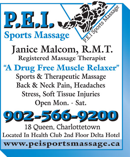 PEI Sports & Therapeutic Massage (902-566-9200) - Annonce illustrée======= - Sports Massage Janice Malcom, R.M.T. Registered Massage Therapist A Drug Free Muscle Relaxer Sports & Therapeutic Massage Back & Neck Pain, Headaches Stress, Soft Tissue Injuries Open Mon. - Sat. Located In Health Club 2nd Floor Delta Hotel www.peisportsmassage.ca