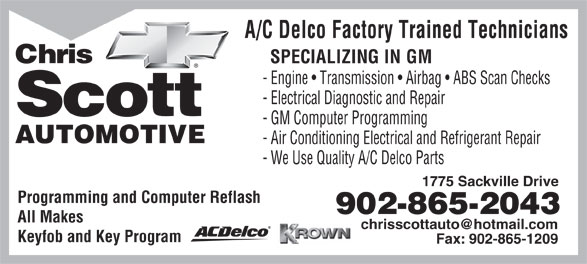 Chris Scott Automotive Limited (902-865-2043) - Display Ad - A/C Delco Factory Trained Technicians Chris SPECIALIZING IN GM - Engine   Transmission   Airbag   ABS Scan Checks - Electrical Diagnostic and Repair Scott - GM Computer Programming AUTOMOTIVE - Air Conditioning Electrical and Refrigerant Repair - We Use Quality A/C Delco Parts 1775 Sackville Drive Programming and Computer Reflash 902-865-2043 All Makes Keyfob and Key Program Fax: 902-865-1209