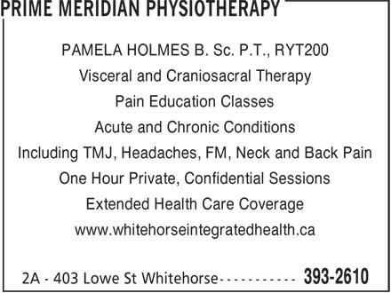 Prime Meridian Physiotherapy (867-393-2610) - Annonce illustrée======= - PAMELA HOLMES B. Sc. P.T., RYT200 Visceral and Craniosacral Therapy Pain Education Classes Acute and Chronic Conditions Including TMJ, Headaches, FM, Neck and Back Pain One Hour Private, Confidential Sessions Extended Health Care Coverage www.whitehorseintegratedhealth.ca