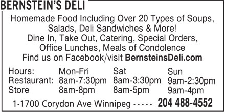 Bernstein's Deli (204-488-4552) - Annonce illustrée======= - Homemade Food Including Over 20 Types of Soups, Salads, Deli Sandwiches & More! Dine In, Take Out, Catering, Special Orders, Office Lunches, Meals of Condolence Find us on Facebook/visit BernsteinsDeli.com Hours: Sat Mon-Fri Sun Restaurant: 8am-3:30pm 8am-7:30pm 9am-2:30pm Store 8am-5pm 8am-8pm 9am-4pm