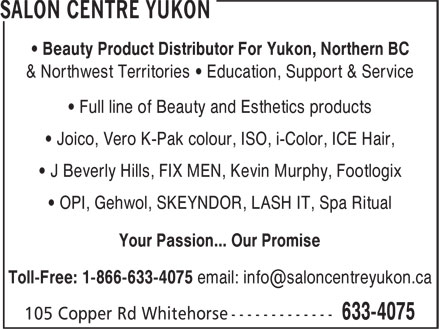 Salon Centre Yukon (867-633-4075) - Annonce illustrée======= - • Beauty Product Distributor For Yukon, Northern BC & Northwest Territories • Education, Support & Service • Full line of Beauty and Esthetics products • Joico, Vero K-Pak colour, ISO, i-Color, ICE Hair, • J Beverly Hills, FIX MEN, Kevin Murphy, Footlogix • OPI, Gehwol, SKEYNDOR, LASH IT, Spa Ritual Your Passion... Our Promise
