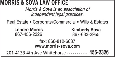Morris & Sova Law Office (867-456-2326) - Display Ad - Morris & Sova is an association of independent legal practices. Real Estate • Corporate/Commercial • Wills & Estates Lenore Morris Kimberly Sova 867-456-2326 867-633-2955 fax: 866-812-6637 www.morris-sova.com