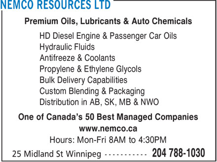 Nemco Resources Ltd (204-788-1030) - Display Ad - Premium Oils, Lubricants & Auto Chemicals HD Diesel Engine & Passenger Car Oils Hydraulic Fluids Antifreeze & Coolants Propylene & Ethylene Glycols Bulk Delivery Capabilities Custom Blending & Packaging Distribution in AB, SK, MB & NWO One of Canada's 50 Best Managed Companies www.nemco.ca Hours: Mon-Fri 8AM to 4:30PM