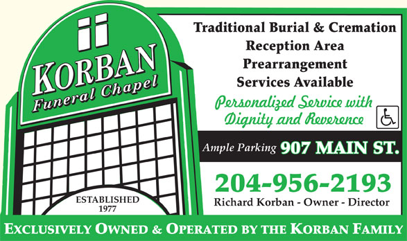 Korban Funeral Chapel (204-956-2193) - Display Ad - Traditional Burial & Cremation Reception Area Prearrangement Services Available Ample Parking 907 MAIN ST. 204-956-2193 ESTABLISHED Richard Korban - Owner - Director 1977 EXCLUSIVELY OWNED & OPERATED BY THE KORBAN FAMILY 1977 EXCLUSIVELY OWNED & OPERATED BY THE KORBAN FAMILY Traditional Burial & Cremation Reception Area Prearrangement Services Available Ample Parking 907 MAIN ST. 204-956-2193 ESTABLISHED Richard Korban - Owner - Director