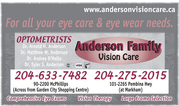 Anderson Family Vision Care (204-633-7482) - Annonce illustrée======= - 101-2265 Pembina Hwy (Across from Garden City Shopping Centre) (at Markham) Comprehensive Eye Exams     Vision Therapy      Large Frame Selection 90-2200 McPhillips www.andersonvisioncare.ca For all your eye care & eye wear needs. Dr. Arnold H. Anderson Anderson FamilyAnderson Family Dr. Matthew W. Anderson Vision Care Dr. Andrea D Mello Dr. Tyler S. Anderson 90-2200 McPhillips 101-2265 Pembina Hwy (Across from Garden City Shopping Centre) (at Markham) Comprehensive Eye Exams     Vision Therapy      Large Frame Selection www.andersonvisioncare.ca For all your eye care & eye wear needs. Dr. Arnold H. Anderson Anderson FamilyAnderson Family Dr. Matthew W. Anderson Vision Care Dr. Andrea D Mello Dr. Tyler S. Anderson