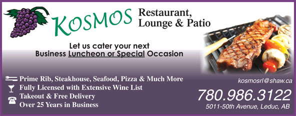 Kosmos Restaurant & Lounge (780-986-3122) - Annonce illustrée======= - 5011-50th Avenue, Leduc, AB Prime Rib, Steakhouse, Seafood, Pizza & Much More Fully Licensed with Extensive Wine List Takeout & Free Delivery 780.986.3122 Over 25 Years in Business