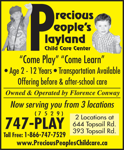 Precious Peoples Playland (709-747-7529) - Display Ad - eople s recious Child Care Center Come Play   Come Learn Age 2 - 12 Years   Transportation Available Offering before & after-school care Owned & Operated by Florence Conway Now serving you from 3 locations ( 7  5  2  9 ) 2 Locations at 644 Topsail Rd. 747-PLAY 393 Topsail Rd. Toll Free: 1-866-747-7529 www.PreciousPeoplesChildcare.ca layland