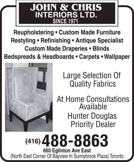 John & Chris Interiors Ltd (416-488-8863) - Display Ad - At Home Consultations Available Hunter Douglas Priority Dealer (416) 488-8863 660 Eglinton Ave East (North East Corner Of Bayview In Sunnybrook Plaza) Toronto Quality Fabrics Reupholstering   Custom Made Furniture Restyling   Refinishing   Antique Specialist Custom Made Draperies   Blinds Bedspreads & Headboards   Carpets   Wallpaper Large Selection Of