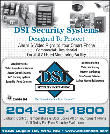 DSI Security Systems Inc (204-985-1800) - Annonce illustrée======= - DSI Security Systems Designed To Protect Alarm & Video Right to Your Smart Phone Commercial - Residential Local ULC Listed Monitoring FacilityLocal ULC Listed Monitoring Facility 24 Hr Monitoring Security Systems Video Monitoring Video Surveillance Systems Internet Monitoring Access Control Systems Fire - Smoke Detectors GPS Tracking Systems Carbon Monoxide Detectors Sump Pit - Flood Detectors 204-985-1800 Lighting Control, Temperature & Door Locks All on Your Smart Phone Call Today For Free Security Evaluation 1665 Dugald Rd, WPG MB   www.dsicanada.com