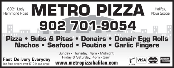 Metro Pizza (902-425-7999) - Annonce illustrée======= - Pizza   Subs & Pitas   Donairs   Donair Egg Rolls Nachos   Seafood   Poutine   Garlic Fingers Sunday - Thursday: 4pm - Midnight Friday & Saturday: 4pm - 3am Fast Delivery Everyday www.metropizzahalifax.com (on food orders over $10 in our area) 6021 Lady Halifax, Hammond Road Nova Scotia METRO PIZZA 902 701-9054