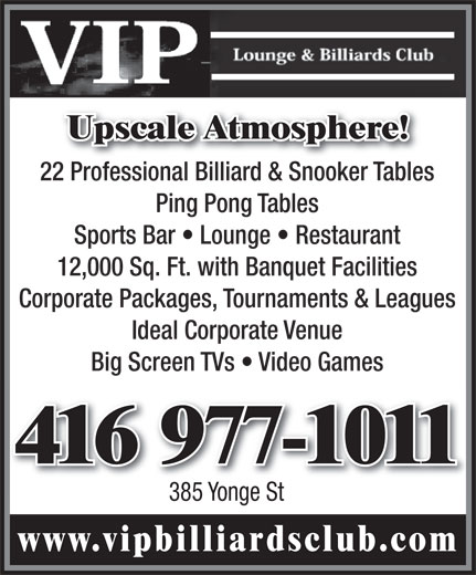 VIP Lounge & Billiards Club (416-977-1011) - Annonce illustrée======= - Upscale Atmosphere! 22 Professional Billiard & Snooker Tables22 Professional Billiard & Snooker Tabl Ping Pong Tables Sports Bar   Lounge   Restaurant 12,000 Sq. Ft. with Banquet Facilities Corporate Packages  Tournaments & Leagues Ideal Corporate Venue Big Screen TVs   Video Games 416 977-1011416 977-1011 385 Yonge St www.vipbilliardsclub.com