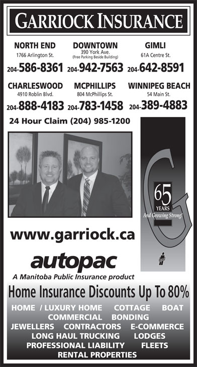 Garriock Insurance (204-942-7563) - Display Ad - GARRIOCK INSURANCE GIMLI DOWNTOWNNORTH END 390 York Ave. 1766 Arlington St. 61A Centre St. (Free Parking Beside Building) 204-942-7563 204-642-8591204-586-8361 CHARLESWOOD MCPHILLIPS WINNIPEG BEACH 4910 Roblin Blvd. 804 McPhillips St. 54 Main St. 204-389-4883 204-888-4183 204-783-1458 24 Hour Claim (204) 985-1200 www.garriock.ca Home Insurance Discounts Up To 80% HOME  / LUXURY HOME     COTTAGE     BOAT COMMERCIAL    BONDING JEWELLERS    CONTRACTORS    E-COMMERCE LONG HAUL TRUCKING      LODGES PROFESSIONAL LIABILITY       FLEETS RENTAL PROPERTIES
