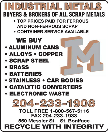 Industrial Metals (2011) (204-233-1908) - Annonce illustrée======= - TOLL FREE 1-800-567-5116 FAX 204-233-1933 550 Messier St.   St. Boniface RECYCLE WITH INTEGRITY 204-233-1908 INDUSTRIAL METALS BUYERS & BROKERS OF ALL SCRAP METALS TOP PRICES PAID FOR FERROUS AND NON-FERROUS SCRAP CONTAINER SERVICE AVAILABLEVICE AVAILABLE WE BUY ALUMINUM CANS ALLOYS   COPPER SCRAP STEEL BRASS BATTERIES STAINLESS   CAR BODIES CATALYTIC CONVERTERS ELECTRONIC WASTE