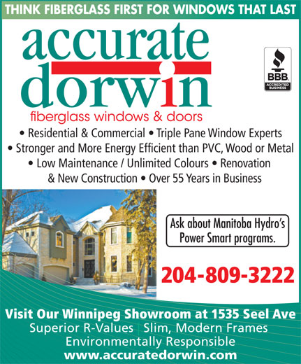 Accurate Dorwin (204-982-4640) - Display Ad - Superior R-Values Slim, Modern Frames Environmentally Responsible www.accuratedorwin.com THINK FIBERGLASS FIRST FOR WINDOWS THAT LAST Residential & Commercial   Triple Pane Window Experts Stronger and More Energy Efficient than PVC, Wood or Metal Low Maintenance / Unlimited Colours   Renovation & New Construction   Over 55 Years in Business Ask about Manitoba Hydro s Power Smart programs. 204-809-3222 Visit Our Winnipeg Showroom at 1535 Seel Ave THINK FIBERGLASS FIRST FOR WINDOWS THAT LAST Residential & Commercial   Triple Pane Window Experts Stronger and More Energy Efficient than PVC, Wood or Metal Low Maintenance / Unlimited Colours   Renovation & New Construction   Over 55 Years in Business Ask about Manitoba Hydro s Power Smart programs. 204-809-3222 Visit Our Winnipeg Showroom at 1535 Seel Ave Superior R-Values Slim, Modern Frames Environmentally Responsible www.accuratedorwin.com