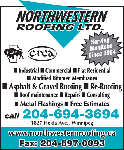 Northwestern Roofing Ltd (204-694-3694) - Annonce illustrée======= - Serving Manitoba Since 1984 Consulting Metal Flashings Flat Residential Modified Bitumen Membranes Asphalt & Gravel Roofing Re-Roofing Roof maintenance Repairs Free Estimates 204-694-3694 call 1827 Hekla Ave., Winnipeg www.northwesternroofing.ca Fax: 204-697-0093 Industrial Commercial